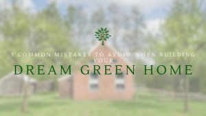 5 Common Mistakes to Avoid When Building Your Dream Green Home